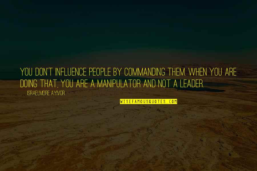 Influence And Leadership Quotes By Israelmore Ayivor: You don't influence people by commanding them. When