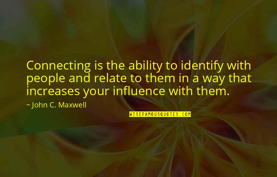 Influence And Leadership Quotes By John C. Maxwell: Connecting is the ability to identify with people
