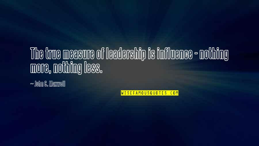 Influence And Leadership Quotes By John C. Maxwell: The true measure of leadership is influence -