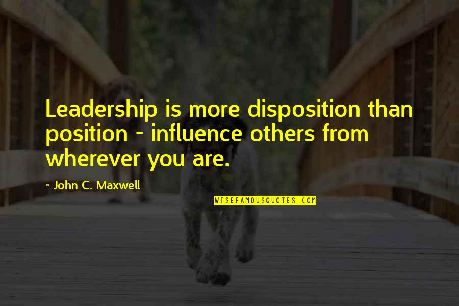 Influence And Leadership Quotes By John C. Maxwell: Leadership is more disposition than position - influence
