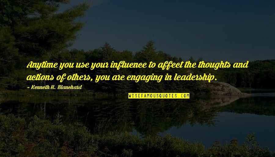 Influence And Leadership Quotes By Kenneth H. Blanchard: Anytime you use your influence to affect the