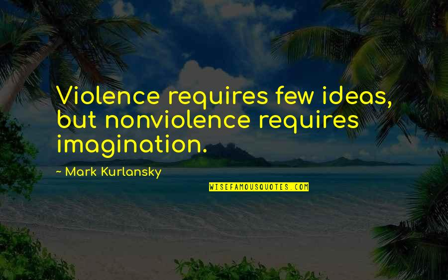 Influence And Leadership Quotes By Mark Kurlansky: Violence requires few ideas, but nonviolence requires imagination.