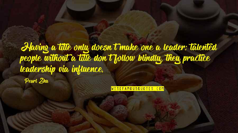 Influence And Leadership Quotes By Pearl Zhu: Having a title only doesn't make one a