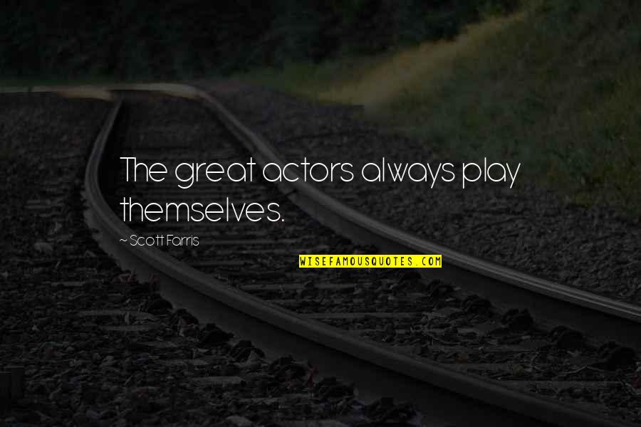 Influence And Leadership Quotes By Scott Farris: The great actors always play themselves.