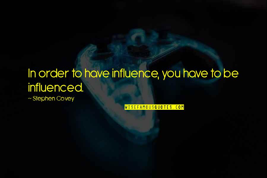 Influence And Leadership Quotes By Stephen Covey: In order to have influence, you have to