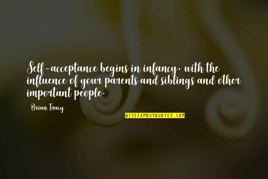 Influence Of Parents Quotes By Brian Tracy: Self-acceptance begins in infancy, with the influence of