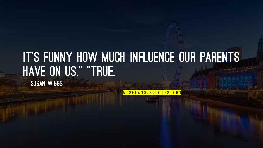 Influence Of Parents Quotes By Susan Wiggs: It's funny how much influence our parents have