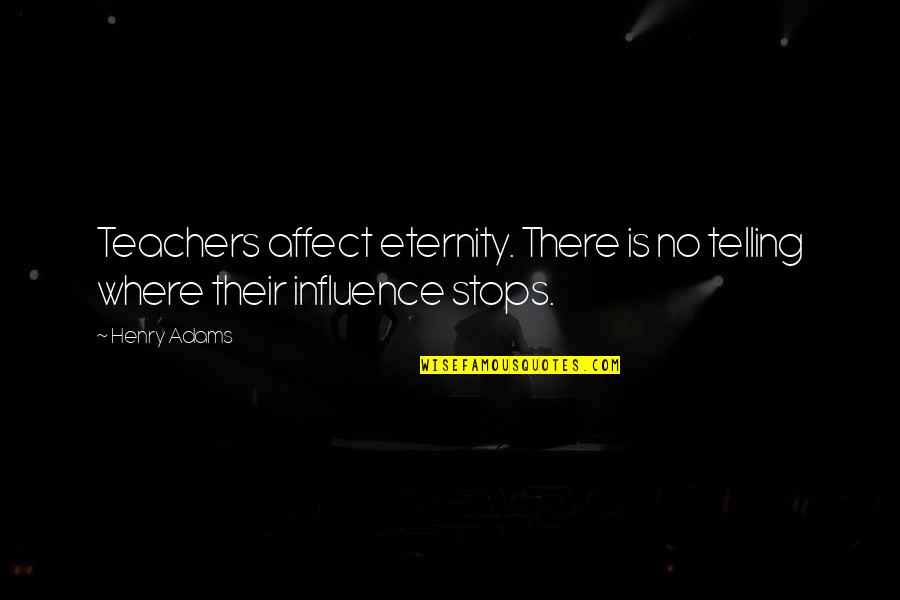 Influence Of Teachers Quotes By Henry Adams: Teachers affect eternity. There is no telling where