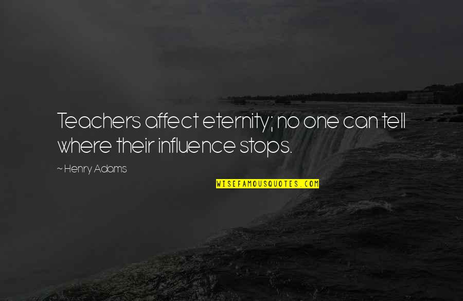 Influence Of Teachers Quotes By Henry Adams: Teachers affect eternity; no one can tell where