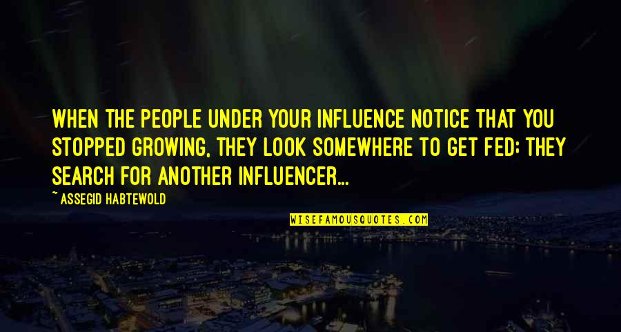 Influencer Quotes By Assegid Habtewold: When the people under your influence notice that