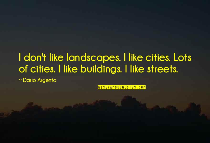 Information Technology Inspirational Quotes By Dario Argento: I don't like landscapes. I like cities. Lots