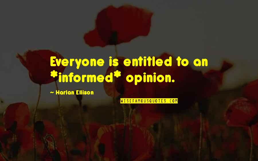 Informed Opinions Quotes By Harlan Ellison: Everyone is entitled to an *informed* opinion.