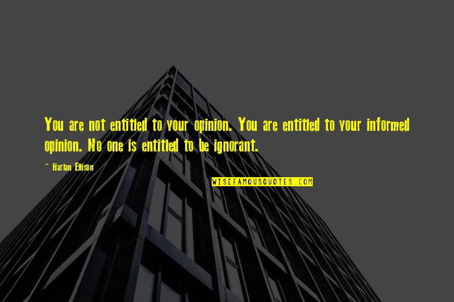 Informed Opinions Quotes By Harlan Ellison: You are not entitled to your opinion. You