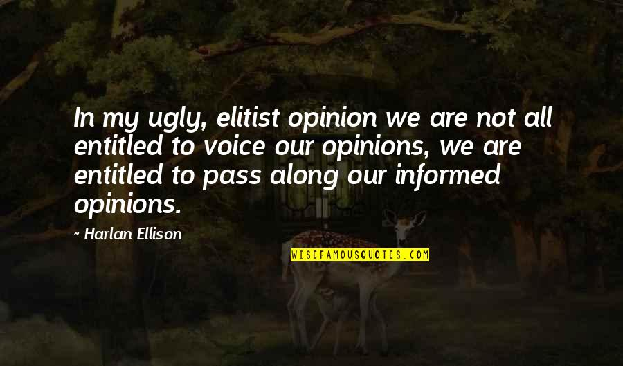 Informed Opinions Quotes By Harlan Ellison: In my ugly, elitist opinion we are not
