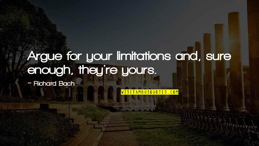 Informed Opinions Quotes By Richard Bach: Argue for your limitations and, sure enough, they're