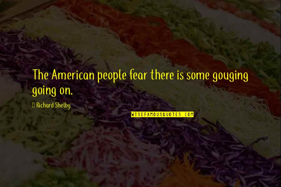 Informed Opinions Quotes By Richard Shelby: The American people fear there is some gouging
