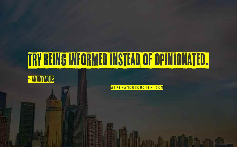 Informed Quotes By Anonymous: Try being informed instead of opinionated.