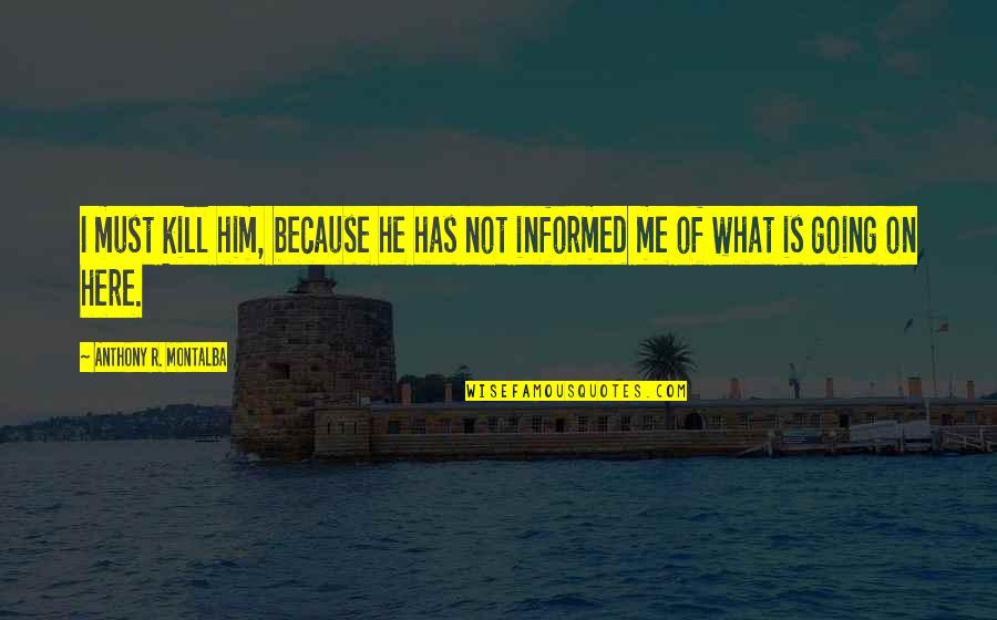 Informed Quotes By Anthony R. Montalba: I must kill him, because he has not