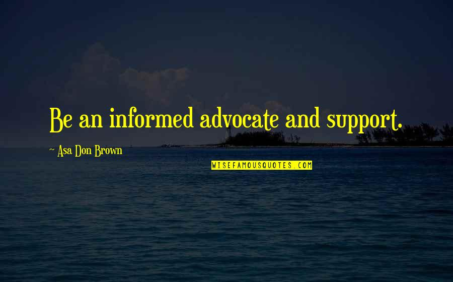 Informed Quotes By Asa Don Brown: Be an informed advocate and support.