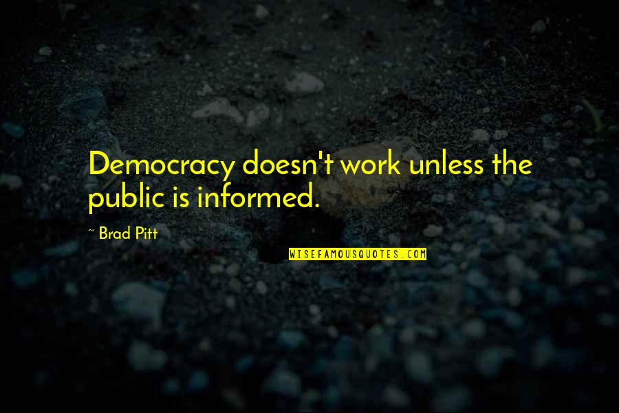 Informed Quotes By Brad Pitt: Democracy doesn't work unless the public is informed.