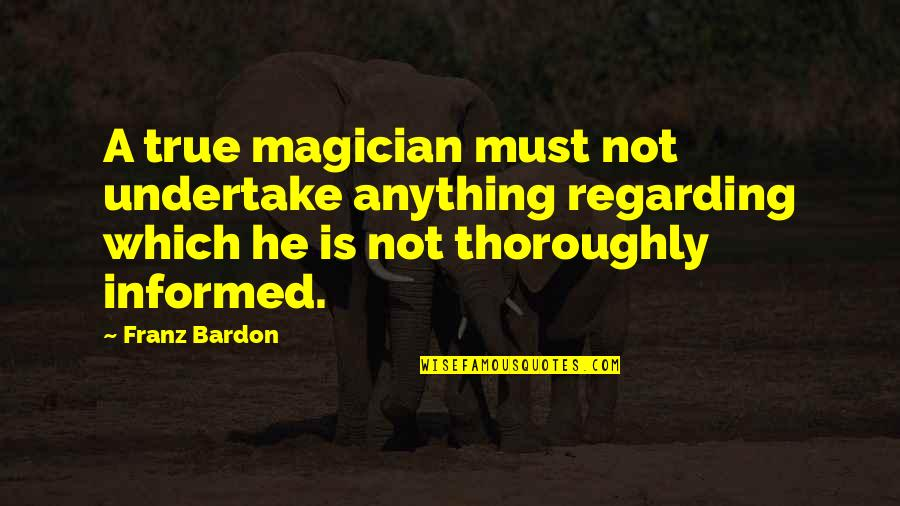 Informed Quotes By Franz Bardon: A true magician must not undertake anything regarding