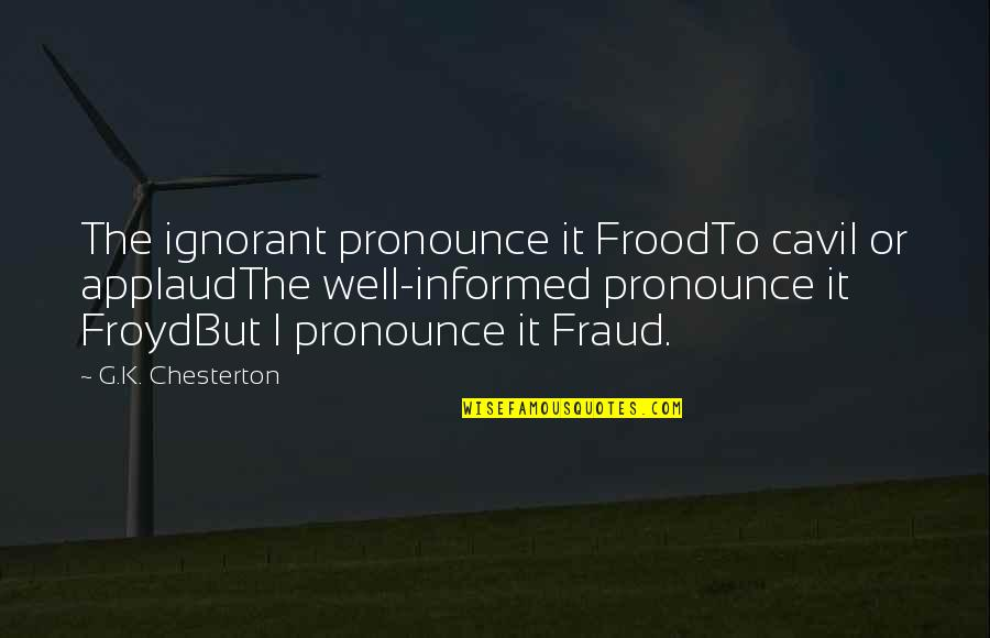 Informed Quotes By G.K. Chesterton: The ignorant pronounce it FroodTo cavil or applaudThe