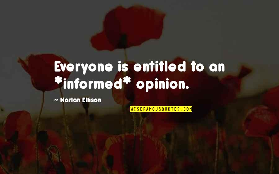 Informed Quotes By Harlan Ellison: Everyone is entitled to an *informed* opinion.