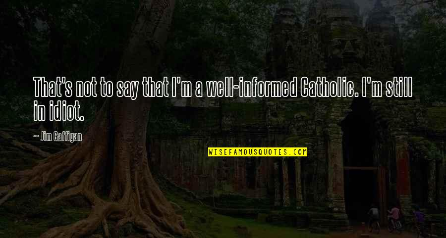 Informed Quotes By Jim Gaffigan: That's not to say that I'm a well-informed
