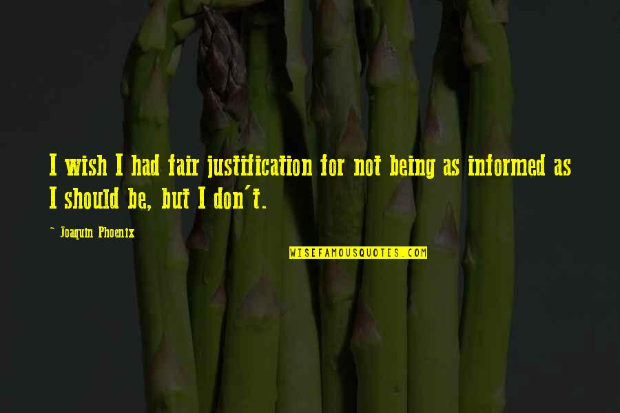 Informed Quotes By Joaquin Phoenix: I wish I had fair justification for not