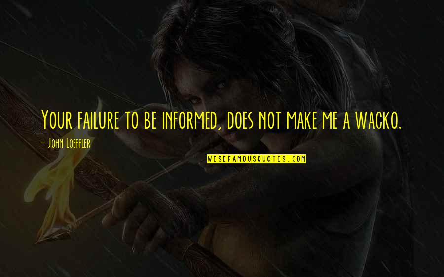 Informed Quotes By John Loeffler: Your failure to be informed, does not make