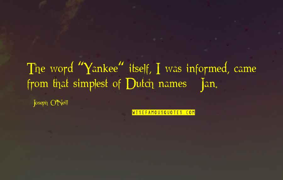 """Informed Quotes By Joseph O'Neill: The word """"Yankee"""" itself, I was informed, came"""