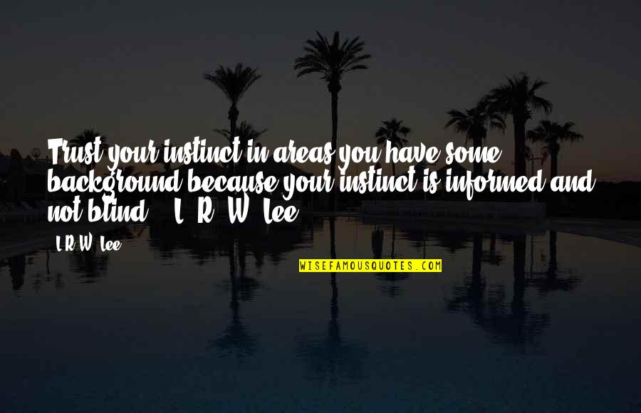 Informed Quotes By L.R.W. Lee: Trust your instinct in areas you have some
