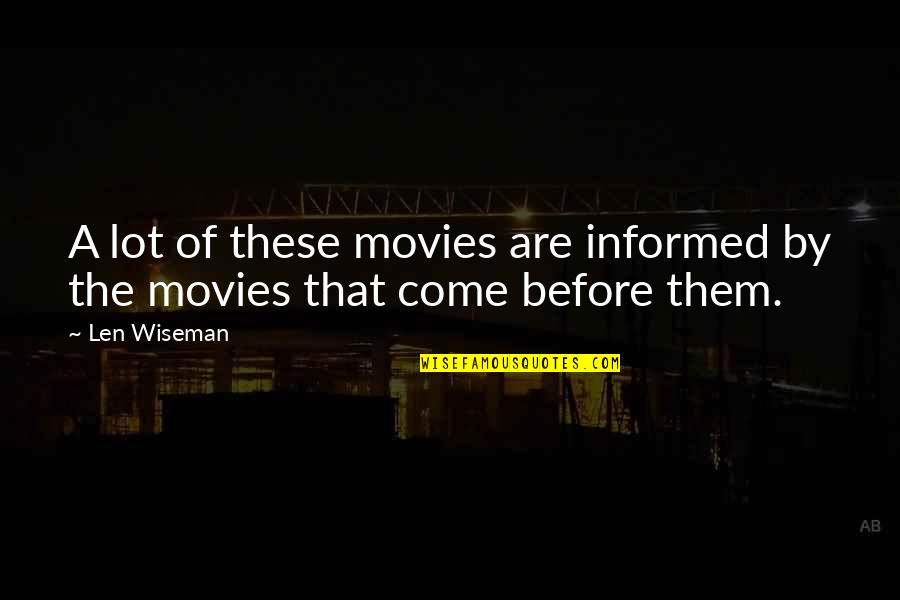 Informed Quotes By Len Wiseman: A lot of these movies are informed by