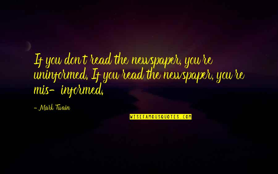 Informed Quotes By Mark Twain: If you don't read the newspaper, you're uninformed.