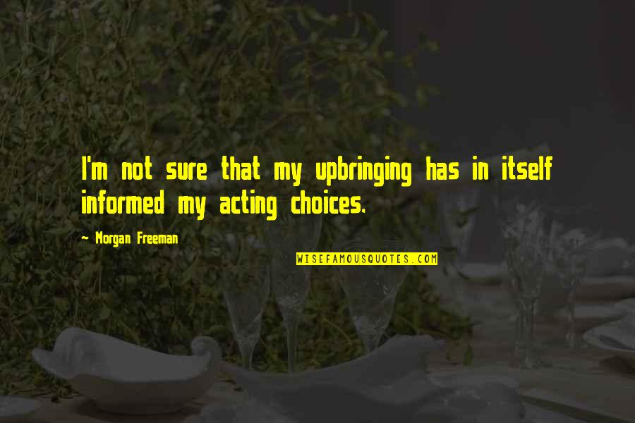 Informed Quotes By Morgan Freeman: I'm not sure that my upbringing has in