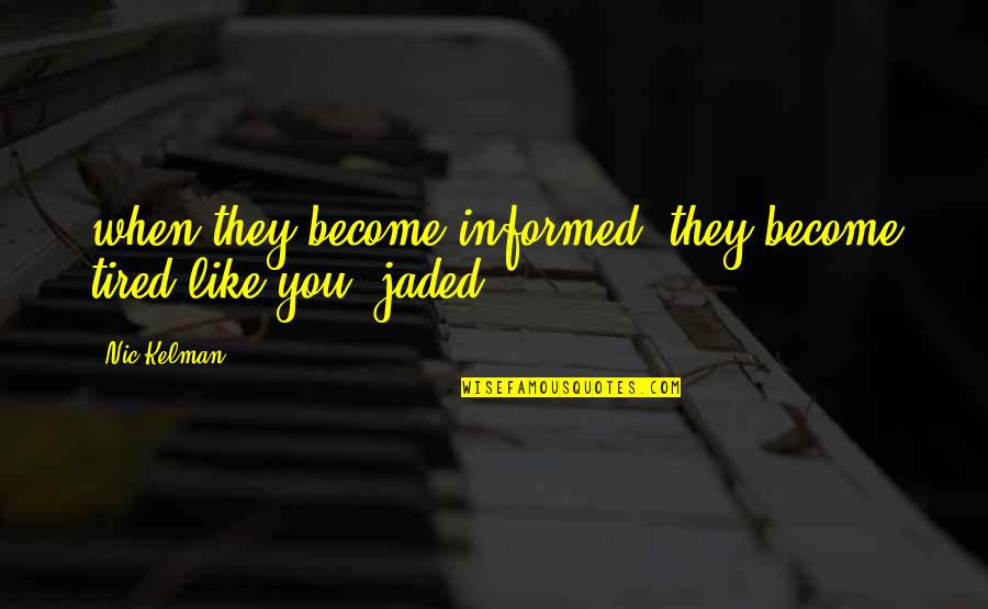 Informed Quotes By Nic Kelman: when they become informed, they become tired like