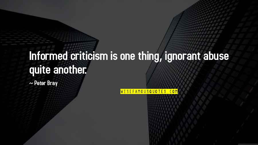 Informed Quotes By Peter Bray: Informed criticism is one thing, ignorant abuse quite