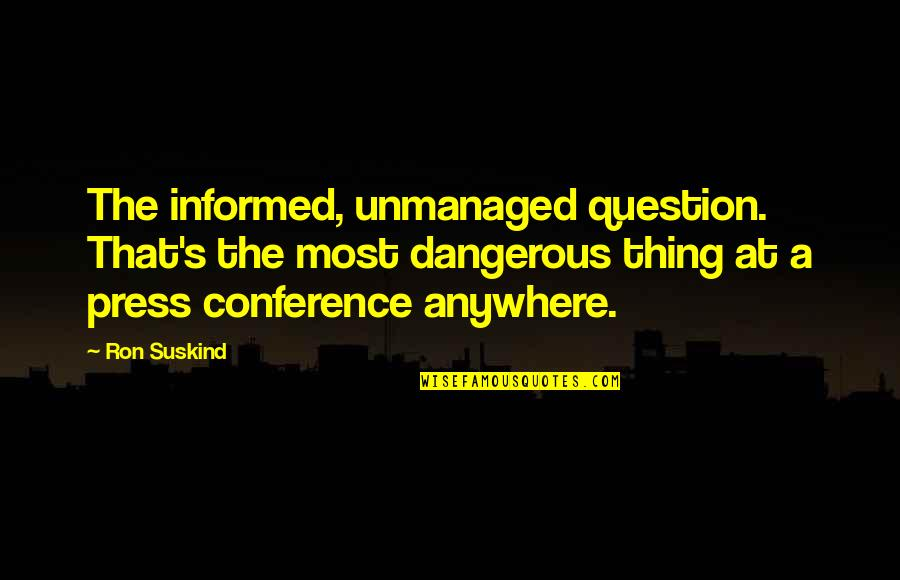Informed Quotes By Ron Suskind: The informed, unmanaged question. That's the most dangerous