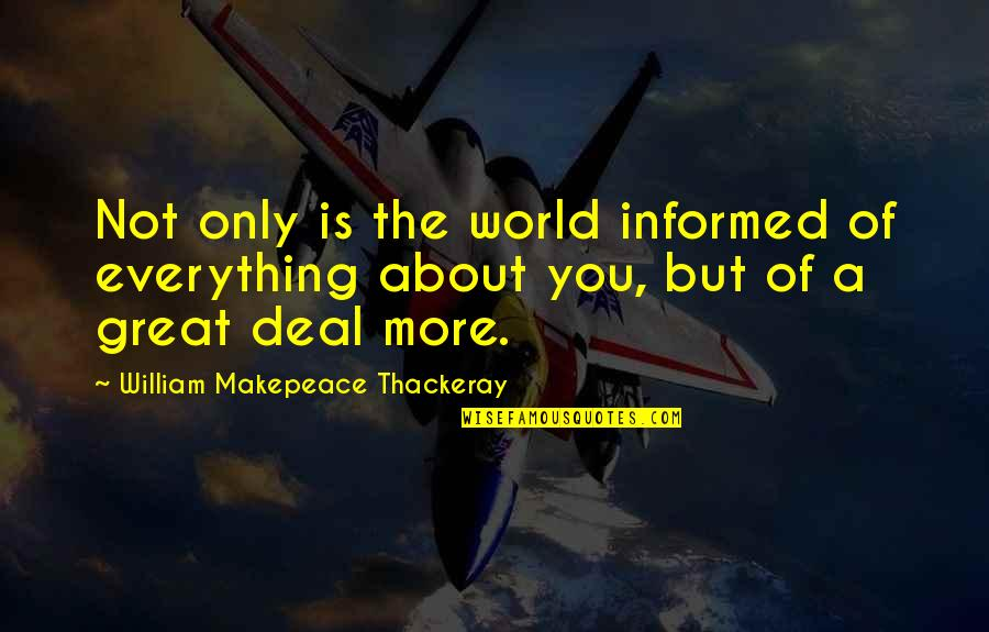 Informed Quotes By William Makepeace Thackeray: Not only is the world informed of everything