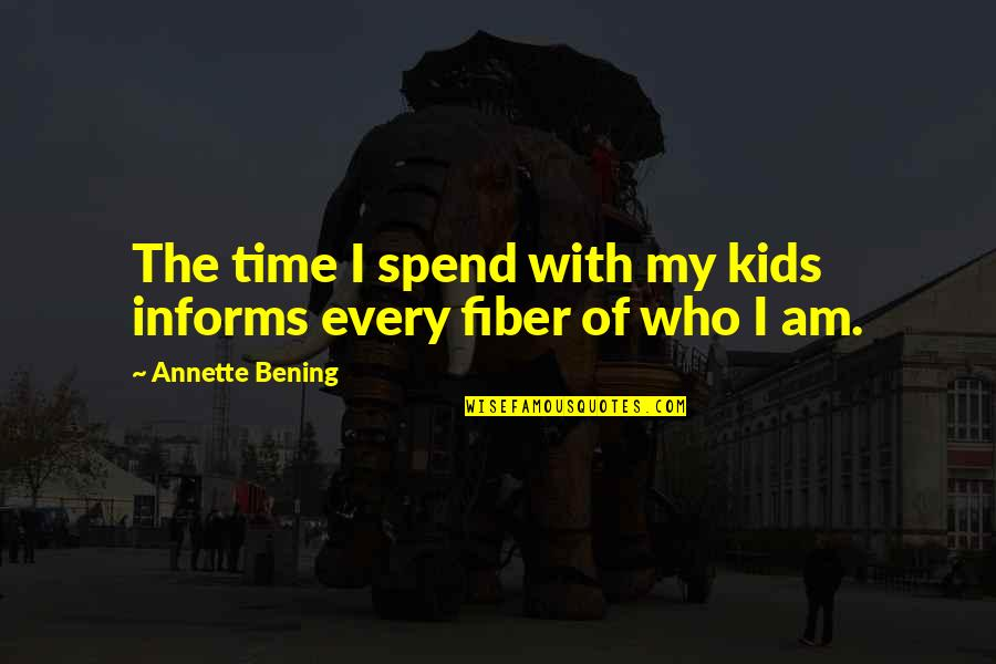 Informs Quotes By Annette Bening: The time I spend with my kids informs
