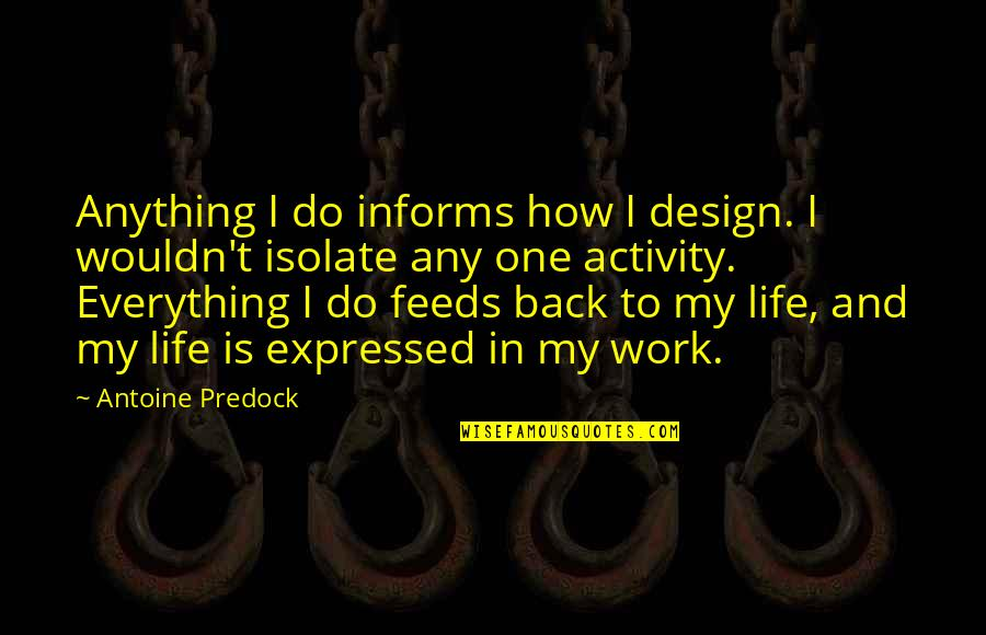 Informs Quotes By Antoine Predock: Anything I do informs how I design. I