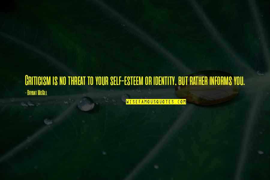 Informs Quotes By Bryant McGill: Criticism is no threat to your self-esteem or