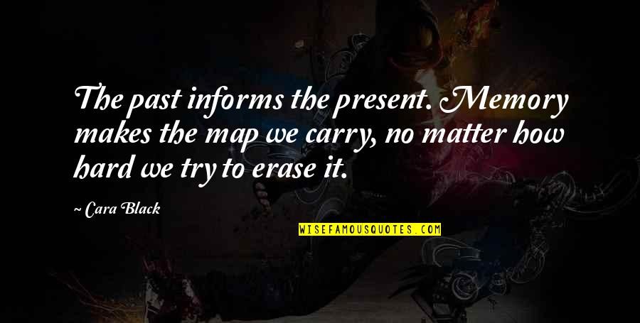 Informs Quotes By Cara Black: The past informs the present. Memory makes the