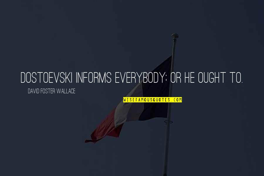 Informs Quotes By David Foster Wallace: Dostoevski informs everybody; or he ought to.