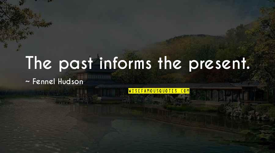 Informs Quotes By Fennel Hudson: The past informs the present.