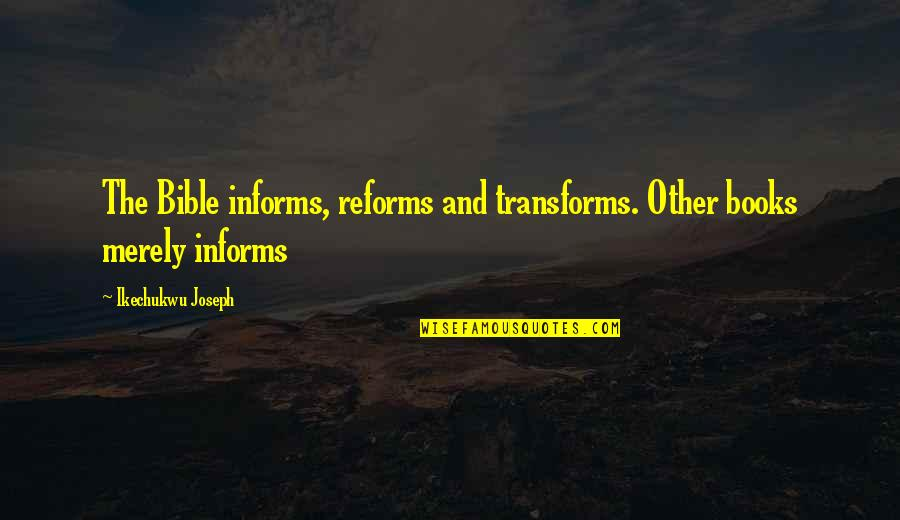 Informs Quotes By Ikechukwu Joseph: The Bible informs, reforms and transforms. Other books