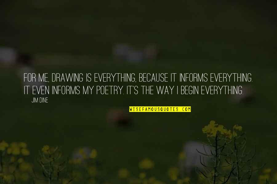Informs Quotes By Jim Dine: For me, drawing is everything, because it informs