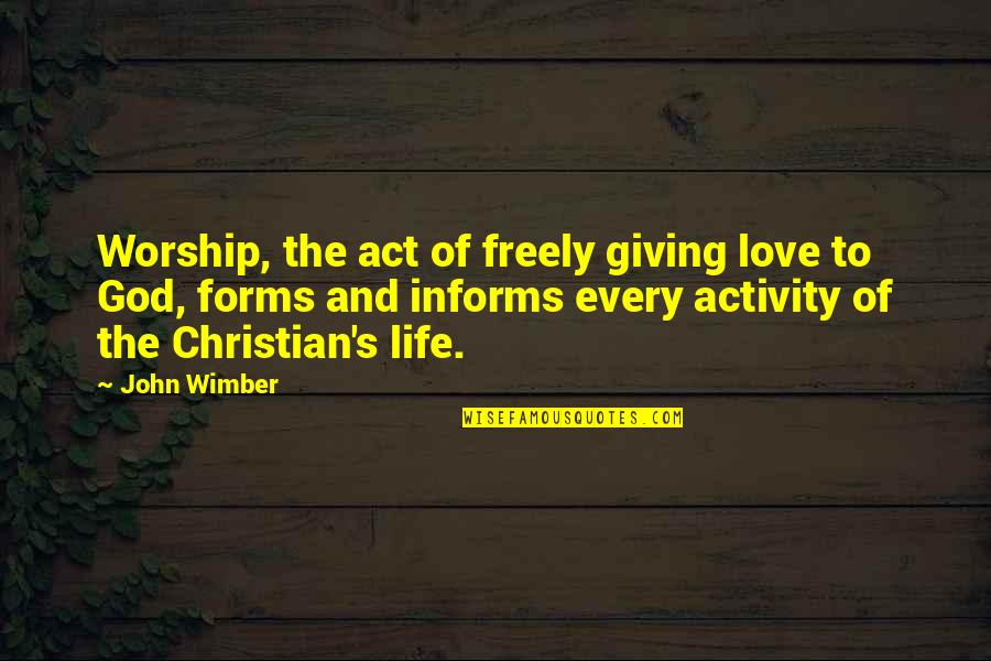 Informs Quotes By John Wimber: Worship, the act of freely giving love to