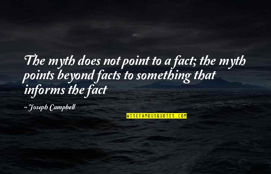 Informs Quotes By Joseph Campbell: The myth does not point to a fact;