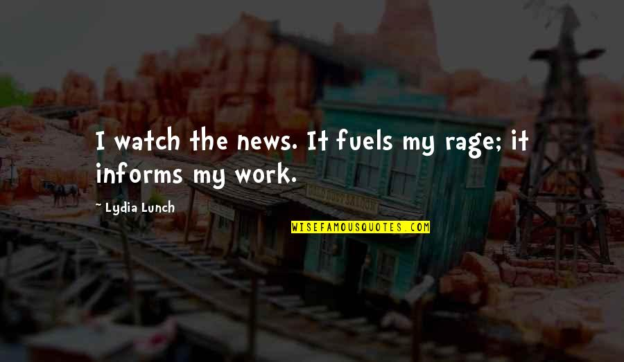 Informs Quotes By Lydia Lunch: I watch the news. It fuels my rage;